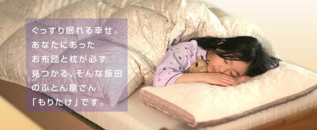 ぐっすり眠れる幸せ。あなたにあった お布団と枕が必ず 見つかる、そんな飯田のふとん屋さん 「もりたけ」です。